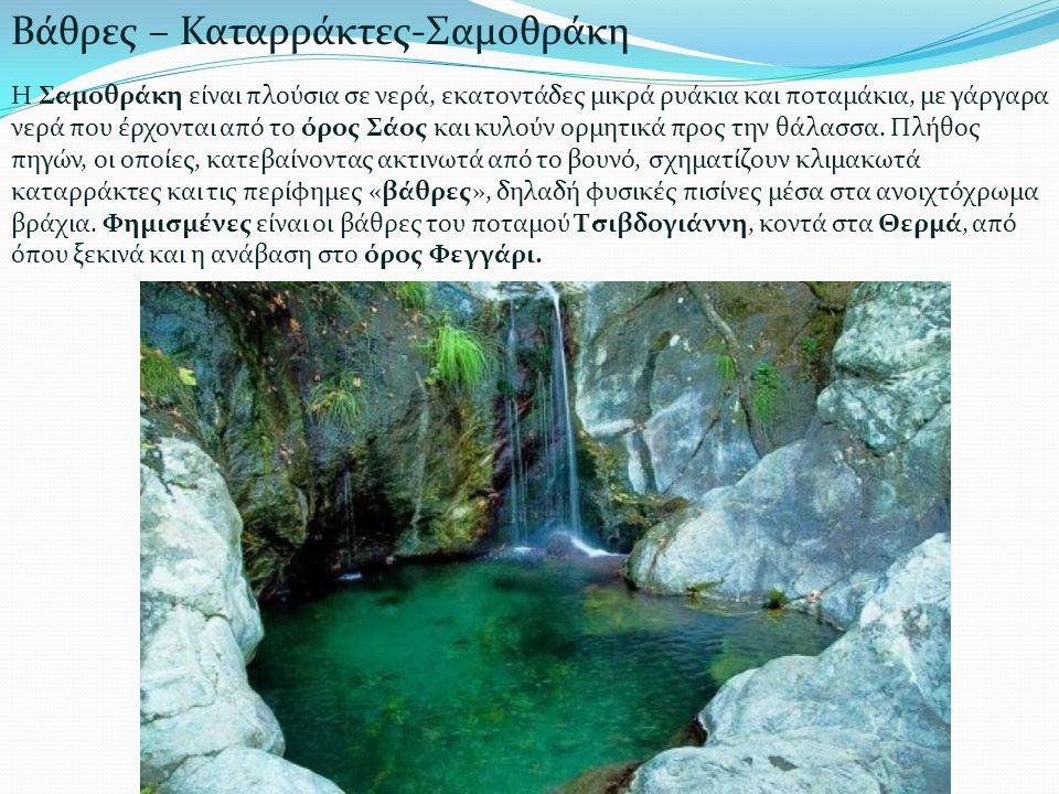 Η Σαμοθράκη είναι πλούσια σε νερά, εκατοντάδες μικρά ρυάκια και ποταμάκια, με γάργαρα νερά που έρχονται από το όρος Σάος και κυλούν ορμητικά προς την