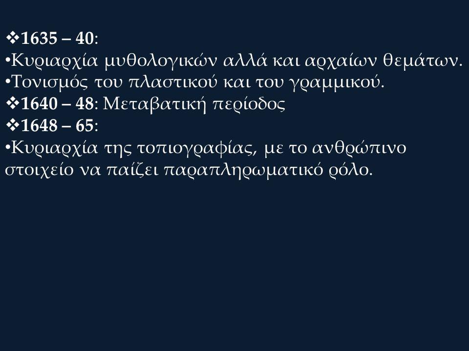  1635 – 40: Κυριαρχία μυθολογικών αλλά και αρχαίων θεμάτων. Τονισμός του πλαστικού και του γραμμικού.  1640 – 48: Μεταβατική περίοδος  1648 – 65: Κ