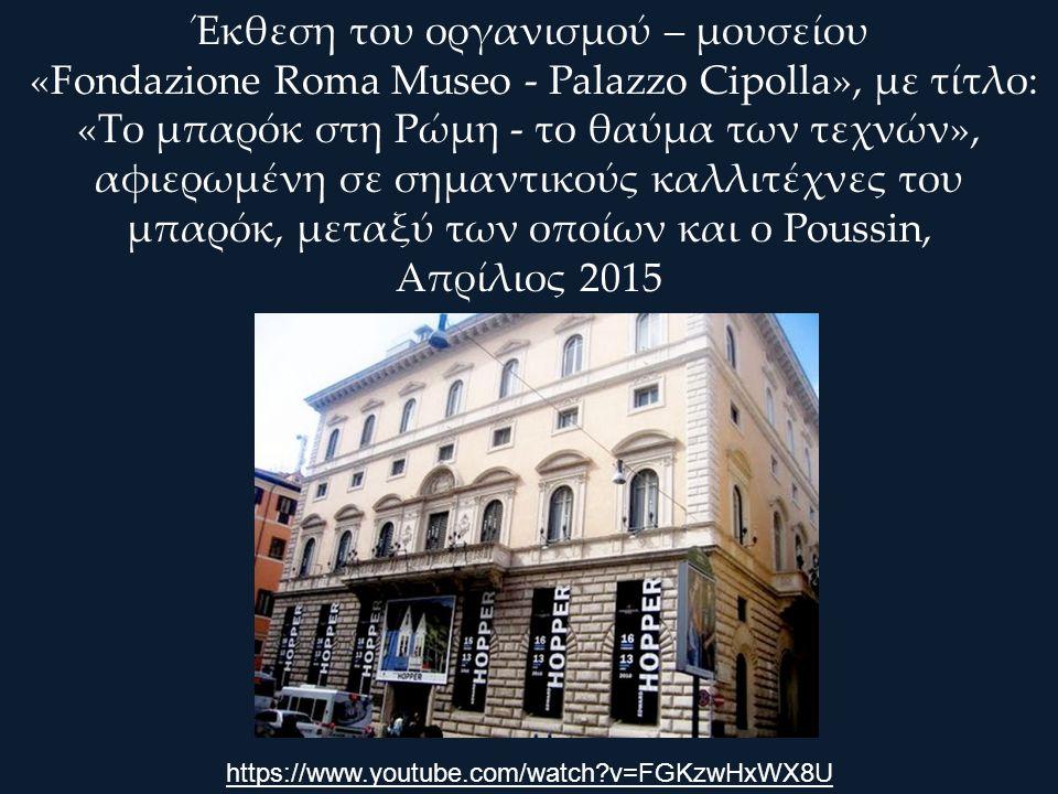 Έκθεση του οργανισμού – μουσείου «Fondazione Roma Museo - Palazzo Cipolla», με τίτλο: «Το μπαρόκ στη Ρώμη - το θαύμα των τεχνών», αφιερωμένη σε σημαντικούς καλλιτέχνες του μπαρόκ, μεταξύ των οποίων και ο Poussin, Απρίλιος 2015 https://www.youtube.com/watch?v=FGKzwHxWX8U