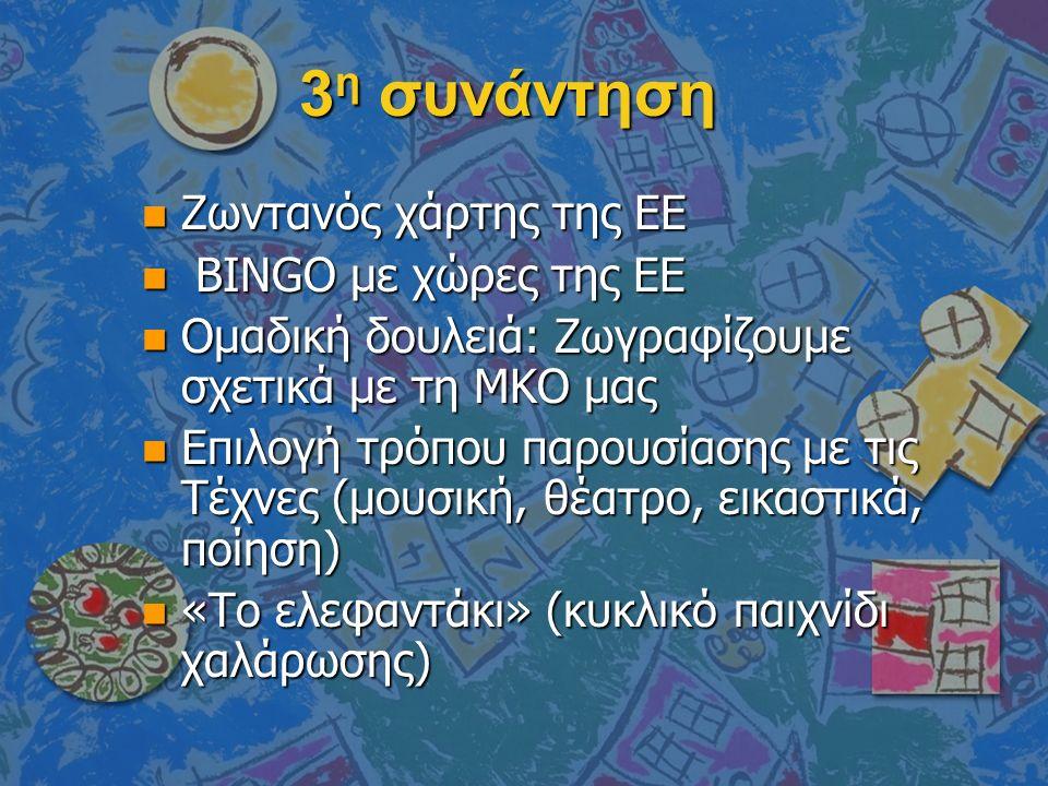 3 η συνάντηση n Ζωντανός χάρτης της ΕΕ n BINGO με χώρες της ΕΕ n Ομαδική δουλειά: Ζωγραφίζουμε σχετικά με τη ΜΚΟ μας n Επιλογή τρόπου παρουσίασης με τις Τέχνες (μουσική, θέατρο, εικαστικά, ποίηση) n «Το ελεφαντάκι» (κυκλικό παιχνίδι χαλάρωσης)