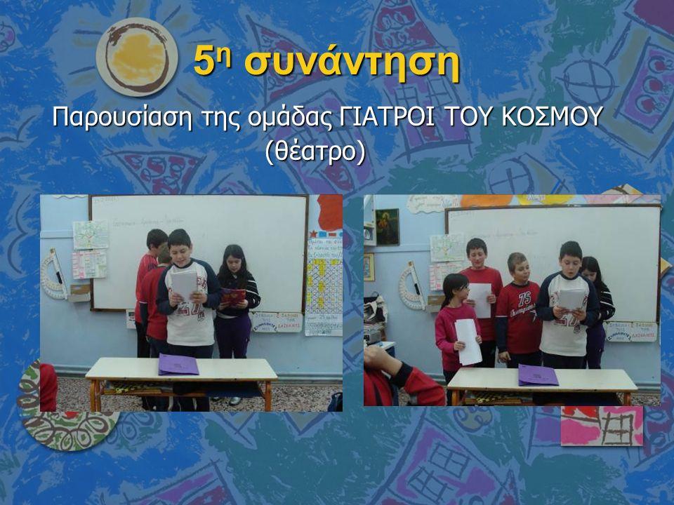 5 η συνάντηση Παρουσίαση της ομάδας ΓΙΑΤΡΟΙ ΤΟΥ ΚΟΣΜΟΥ (θέατρο) (θέατρο)