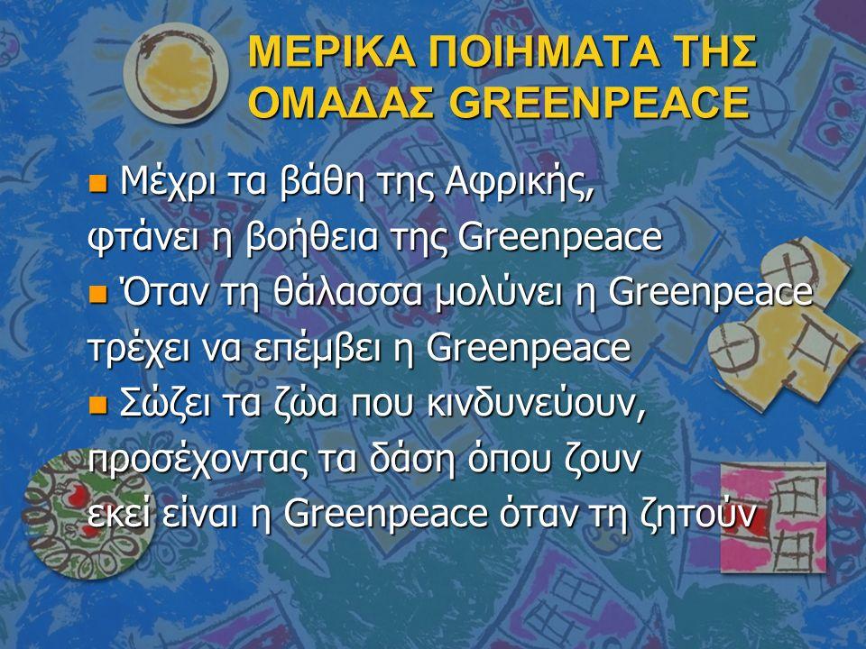 ΜΕΡΙΚΑ ΠΟΙΗΜΑΤΑ ΤΗΣ ΟΜΑΔΑΣ GREENPEACE n Μέχρι τα βάθη της Αφρικής, φτάνει η βοήθεια της Greenpeace n Όταν τη θάλασσα μολύνει η Greenpeace τρέχει να επέμβει η Greenpeace n Σώζει τα ζώα που κινδυνεύουν, προσέχοντας τα δάση όπου ζουν εκεί είναι η Greenpeace όταν τη ζητούν