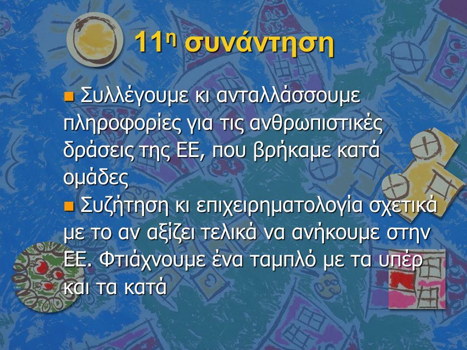 11 η συνάντηση n Συλλέγουμε κι ανταλλάσσουμε πληροφορίες για τις ανθρωπιστικές δράσεις της ΕΕ, που βρήκαμε κατά ομάδες n Συζήτηση κι επιχειρηματολογία