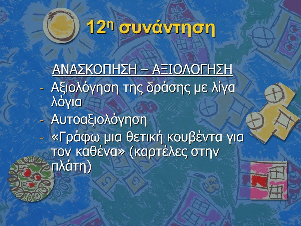 12 η συνάντηση ΑΝΑΣΚΟΠΗΣΗ – ΑΞΙΟΛΟΓΗΣΗ ΑΝΑΣΚΟΠΗΣΗ – ΑΞΙΟΛΟΓΗΣΗ - Αξιολόγηση της δράσης με λίγα λόγια - Αυτοαξιολόγηση - «Γράφω μια θετική κουβέντα για τον καθένα» (καρτέλες στην πλάτη)