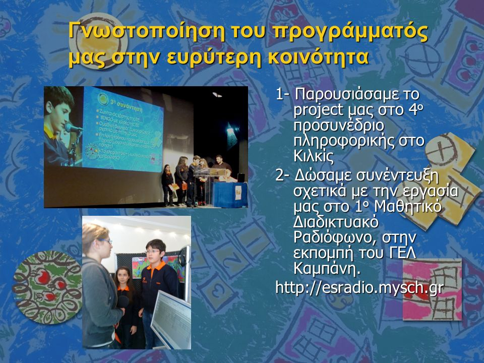 Γνωστοποίηση του προγράμματός μας στην ευρύτερη κοινότητα 1- Παρουσιάσαμε το project μας στο 4 ο προσυνέδριο πληροφορικής στο Κιλκίς 2- Δώσαμε συνέντευξη σχετικά με την εργασία μας στο 1 ο Μαθητικό Διαδικτυακό Ραδιόφωνο, στην εκπομπή του ΓΕΛ Καμπάνη.