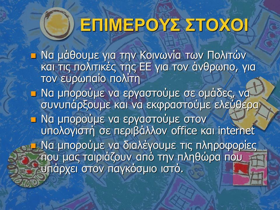 ΕΠΙΜΕΡΟΥΣ ΣΤΟΧΟΙ n Να μάθουμε για την Κοινωνία των Πολιτών και τις πολιτικές της ΕΕ για τον άνθρωπο, για τον ευρωπαίο πολίτη n Να μπορούμε να εργαστού