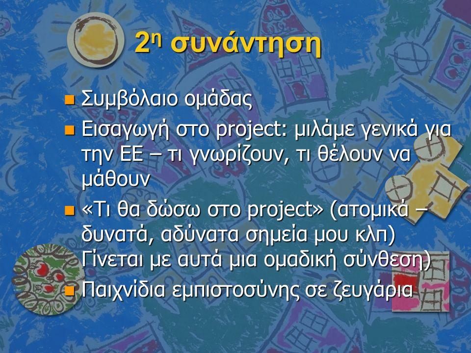 2 η συνάντηση n Συμβόλαιο ομάδας n Εισαγωγή στο project: μιλάμε γενικά για την ΕΕ – τι γνωρίζουν, τι θέλουν να μάθουν n «Τι θα δώσω στο project» (ατομικά – δυνατά, αδύνατα σημεία μου κλπ) Γίνεται με αυτά μια ομαδική σύνθεση) n Παιχνίδια εμπιστοσύνης σε ζευγάρια