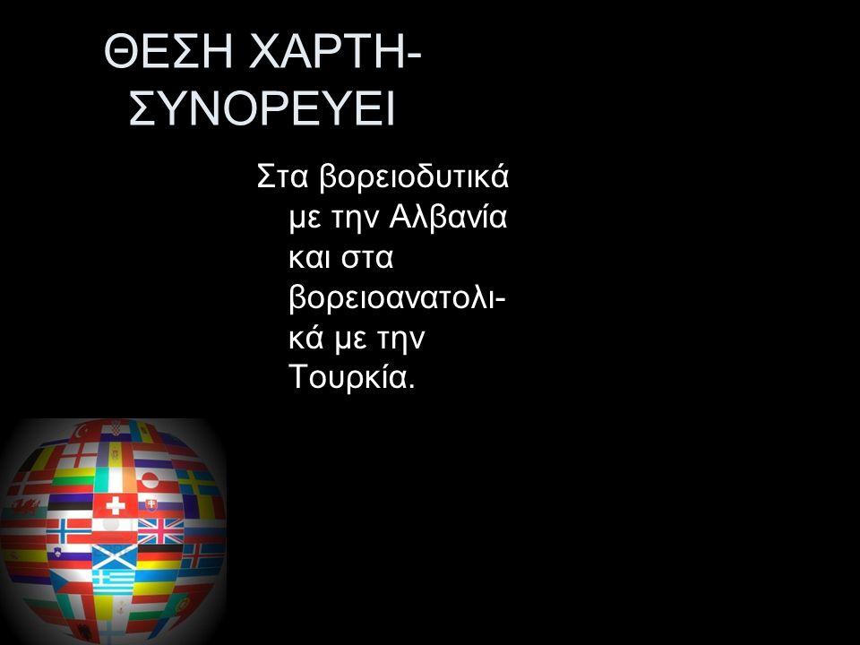 ΘΕΣΗ ΧΑΡΤΗ- ΣΥΝΟΡΕΥΕΙ Βρίσκεται στη νοτιοανατολική Ευρώπη, στο νοτιότερο άκρο της Βαλκανικής χερσονήσου, στη Ανατολική Μεσόγειο, Συνορεύει στα βόρεια με τη Βουλγαρία και την Π.Γ.Δ.Μ.