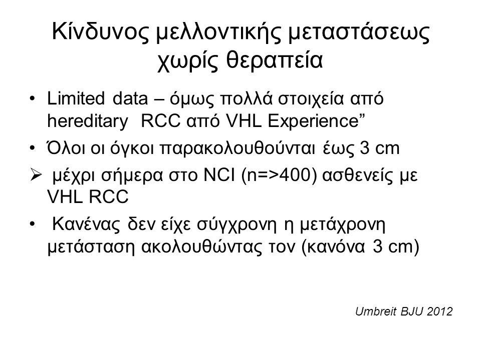 Κίνδυνος μελλοντικής μεταστάσεως χωρίς θεραπεία Limited data – όμως πολλά στοιχεία από hereditary RCC από VHL Experience Όλοι οι όγκοι παρακολουθούνται έως 3 cm  μέχρι σήμερα στο NCI (n=>400) ασθενείς με VHL RCC Κανένας δεν είχε σύγχρονη η μετάχρονη μετάσταση ακολουθώντας τον (κανόνα 3 cm) Umbreit BJU 2012