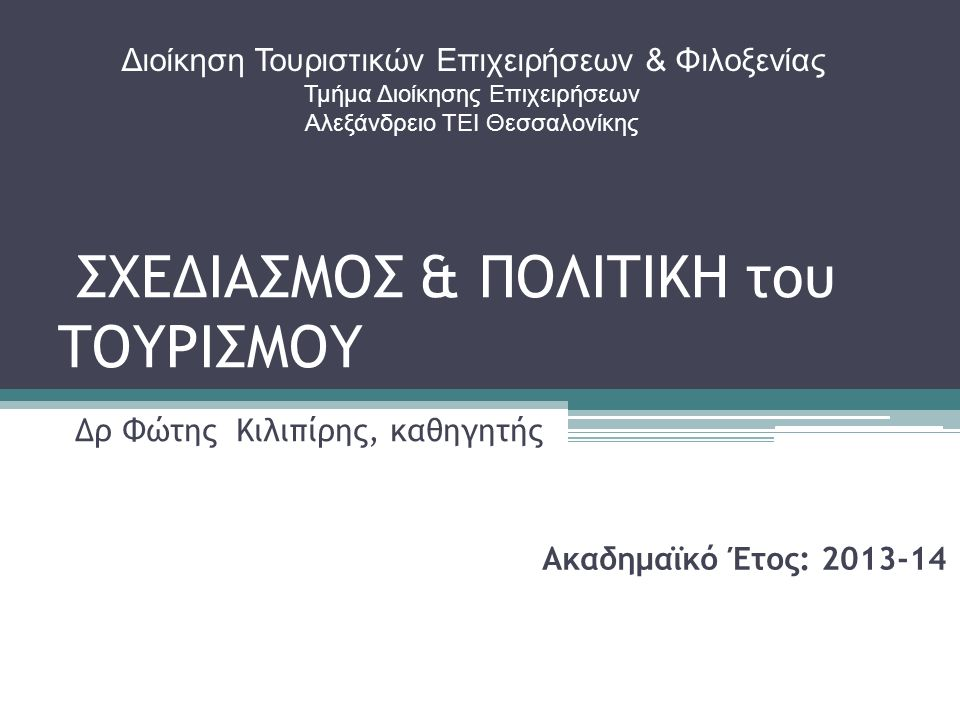 ΣΧΕΔΙΑΣΜΟΣ & ΠΟΛΙΤΙΚΗ του ΤΟΥΡΙΣΜΟΥ Δρ Φώτης Κιλιπίρης, καθηγητής Ακαδημαϊκό Έτος: 2013-14 Διοίκηση Τουριστικών Επιχειρήσεων & Φιλοξενίας Τμήμα Διοίκησης Επιχειρήσεων Αλεξάνδρειο ΤΕΙ Θεσσαλονίκης