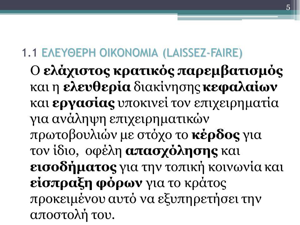 ΕΛΕΥΘΕΡΗ ΟΙΚΟΝΟΜΙΑ (LAISSEZ-FAIRE) 1.1 ΕΛΕΥΘΕΡΗ ΟΙΚΟΝΟΜΙΑ (LAISSEZ-FAIRE) Ο ελάχιστος κρατικός παρεμβατισμός και η ελευθερία διακίνησης κεφαλαίων και εργασίας υποκινεί τον επιχειρηματία για ανάληψη επιχειρηματικών πρωτοβουλιών με στόχο το κέρδος για τον ίδιο, οφέλη απασχόλησης και εισοδήματος για την τοπική κοινωνία και είσπραξη φόρων για το κράτος προκειμένου αυτό να εξυπηρετήσει την αποστολή του.
