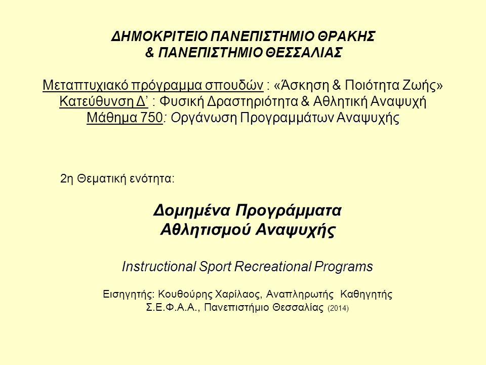 : Οργάνωση Προγραμμάτων Αναψυχής ΔΗΜΟΚΡΙΤΕΙΟ ΠΑΝΕΠΙΣΤΗΜΙΟ ΘΡΑΚΗΣ & ΠΑΝΕΠΙΣΤΗΜΙΟ ΘΕΣΣΑΛΙΑΣ Μεταπτυχιακό πρόγραμμα σπουδών : «Άσκηση & Ποιότητα Ζωής» Κατεύθυνση Δ' : Φυσική Δραστηριότητα & Αθλητική Αναψυχή Μάθημα 750: Οργάνωση Προγραμμάτων Αναψυχής 2η Θεματική ενότητα: Δομημένα Προγράμματα Αθλητισμού Αναψυχής Instructional Sport Recreational Programs Εισηγητής: Κουθούρης Χαρίλαος, Αναπληρωτής Καθηγητής Σ.Ε.Φ.Α.Α., Πανεπιστήμιο Θεσσαλίας (2014)