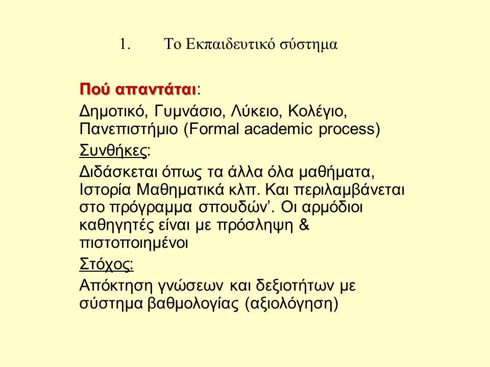 1.Το Εκπαιδευτικό σύστημα Πού απαντάται Πού απαντάται: Δημοτικό, Γυμνάσιο, Λύκειο, Κολέγιο, Πανεπιστήμιο (Formal academic process) Συνθήκες: Διδάσκεται όπως τα άλλα όλα μαθήματα, Ιστορία Μαθηματικά κλπ.