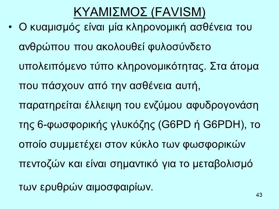 43 ΚΥΑΜΙΣΜΟΣ (FAVISM) Ο κυαμισμός είναι μία κληρονομική ασθένεια του ανθρώπου που ακολουθεί φυλοσύνδετο υπολειπόμενο τύπο κληρονομικότητας. Στα άτομα
