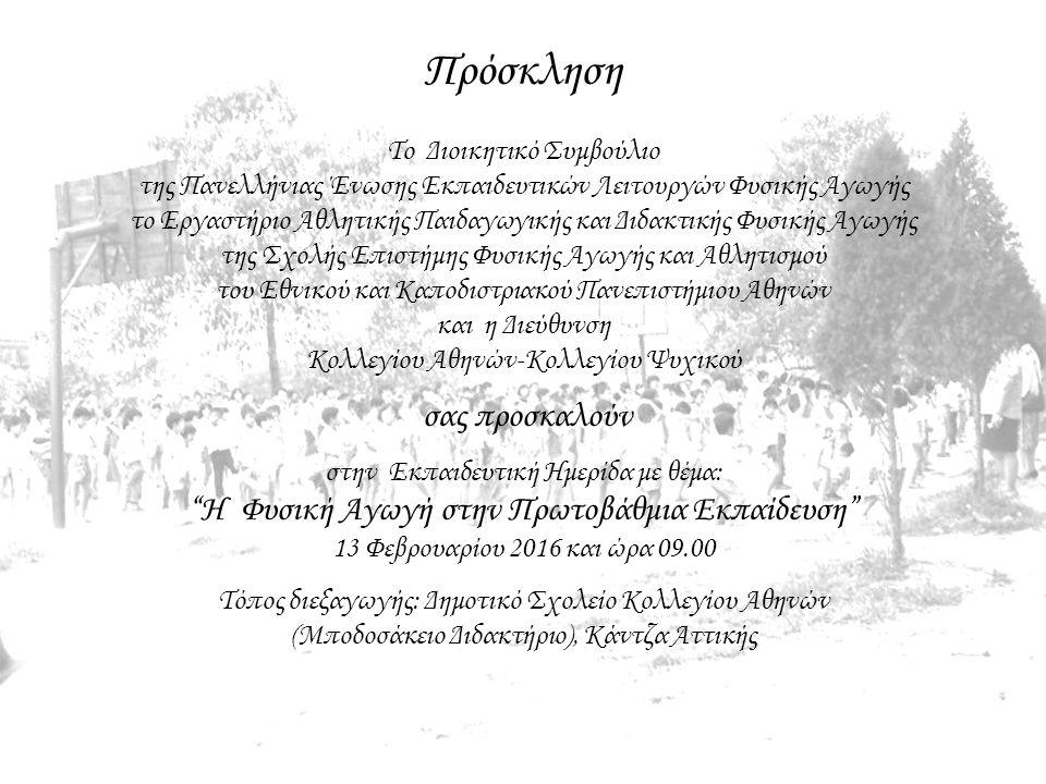 Πρόσκληση Το Διοικητικό Συμβούλιο της Πανελλήνιας Ένωσης Εκπαιδευτικών Λειτουργών Φυσικής Αγωγής το Εργαστήριο Αθλητικής Παιδαγωγικής και Διδακτικής Φυσικής Αγωγής της Σχολής Επιστήμης Φυσικής Αγωγής και Αθλητισμού του Εθνικού και Καποδιστριακού Πανεπιστήμιου Αθηνών και η Διεύθυνση Κολλεγίου Αθηνών-Κολλεγίου Ψυχικού σας προσκαλούν στην Εκπαιδευτική Ημερίδα με θέμα: Η Φυσική Αγωγή στην Πρωτοβάθμια Εκπαίδευση 13 Φεβρουαρίου 2016 και ώρα 09.00 Τόπος διεξαγωγής: Δημοτικό Σχολείο Κολλεγίου Αθηνών (Μποδοσάκειο Διδακτήριο), Κάντζα Αττικής
