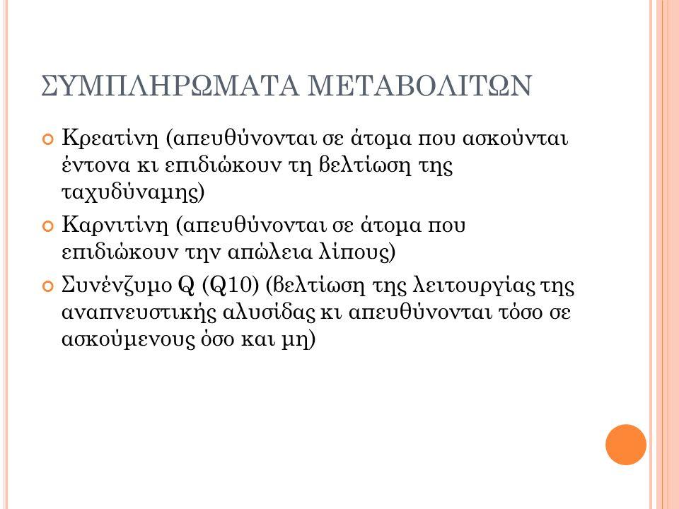 ΣΥΜΠΛΗΡΩΜΑΤΑ ΜΕΤΑΒΟΛΙΤΩΝ Κρεατίνη (απευθύνονται σε άτομα που ασκούνται έντονα κι επιδιώκουν τη βελτίωση της ταχυδύναμης) Καρνιτίνη (απευθύνονται σε άτομα που επιδιώκουν την απώλεια λίπους) Συνένζυμο Q (Q10) (βελτίωση της λειτουργίας της αναπνευστικής αλυσίδας κι απευθύνονται τόσο σε ασκούμενους όσο και μη)