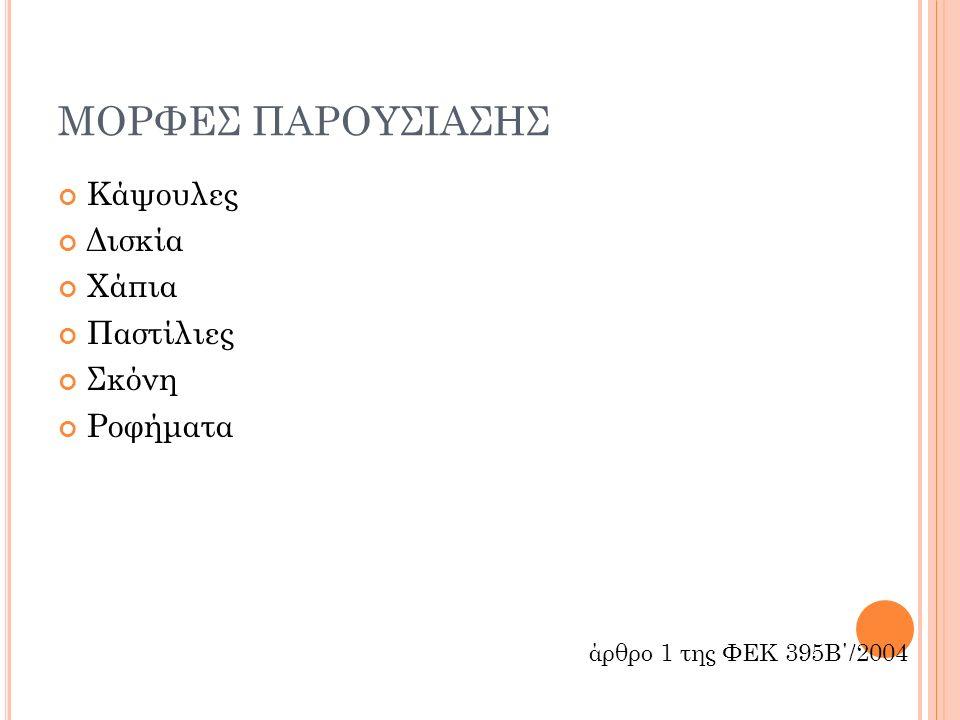 ΜΟΡΦΕΣ ΠΑΡΟΥΣΙΑΣΗΣ Κάψουλες Δισκία Χάπια Παστίλιες Σκόνη Ροφήματα άρθρο 1 της ΦΕΚ 395Β΄/2004