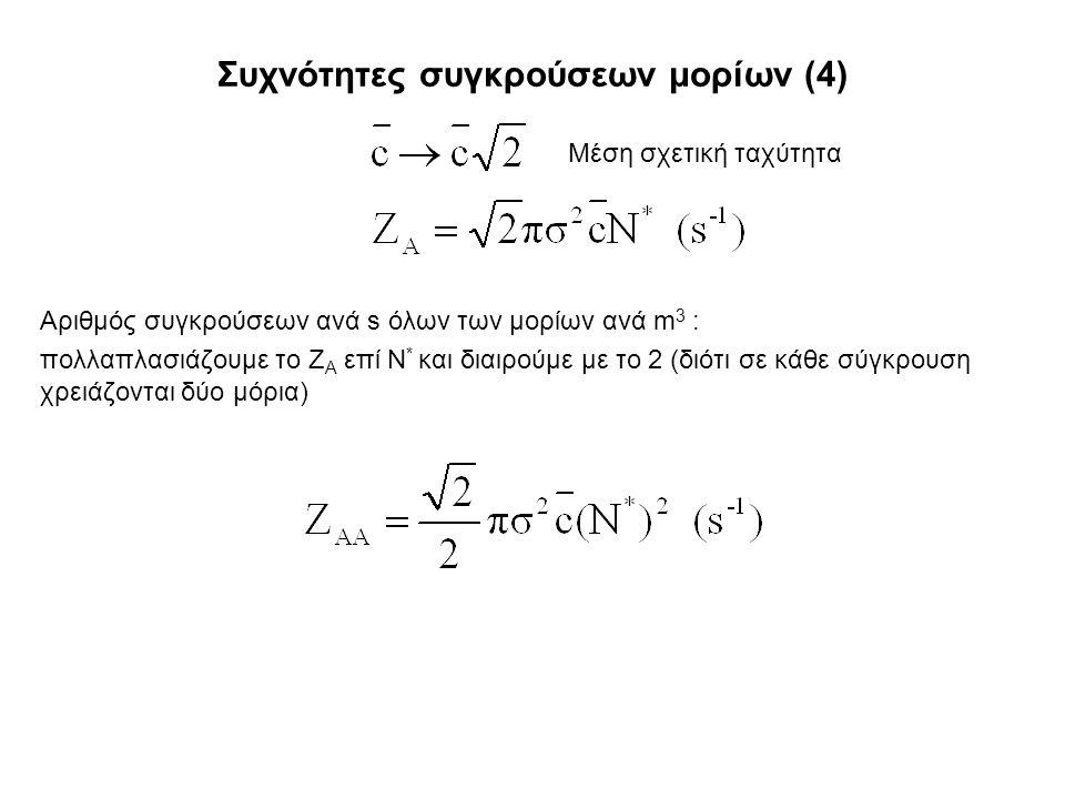 Συχνότητες συγκρούσεων μορίων (4) Αριθμός συγκρούσεων ανά s όλων των μορίων ανά m 3 : πολλαπλασιάζουμε το Z A επί Ν * και διαιρούμε με το 2 (διότι σε κάθε σύγκρουση χρειάζονται δύο μόρια) Μέση σχετική ταχύτητα