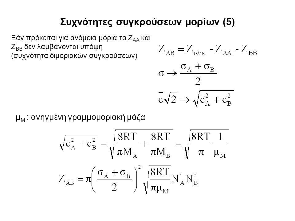 Συχνότητες συγκρούσεων μορίων (5) μ Μ : ανηγμένη γραμμομοριακή μάζα Εάν πρόκειται για ανόμοια μόρια τα Ζ ΑΑ και Ζ ΒΒ δεν λαμβάνονται υπόψη (συχνότητα διμοριακών συγκρούσεων)