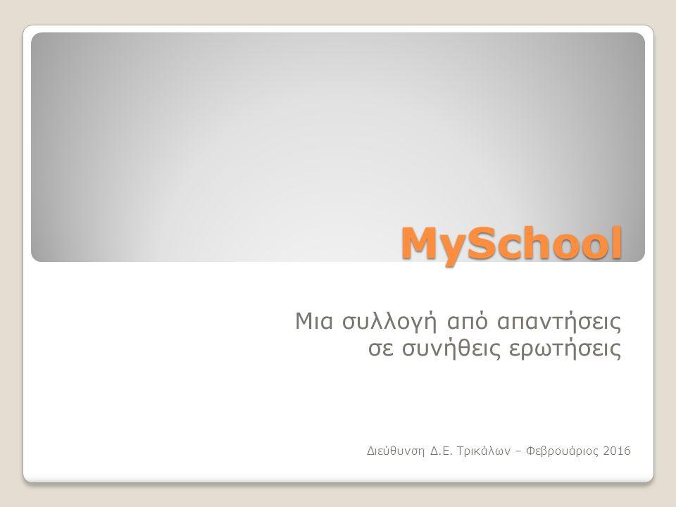 MySchool Μια συλλογή από απαντήσεις σε συνήθεις ερωτήσεις Διεύθυνση Δ.Ε. Τρικάλων – Φεβρουάριος 2016
