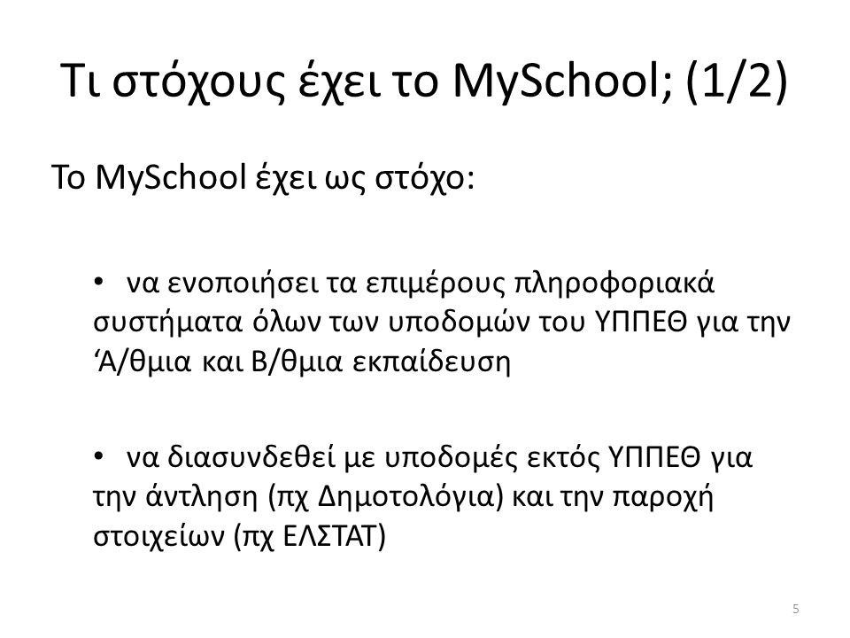 Τι στόχους έχει το MySchool; (1/2) Το MySchool έχει ως στόχο: να ενοποιήσει τα επιμέρους πληροφοριακά συστήματα όλων των υποδομών του ΥΠΠΕΘ για την 'Α