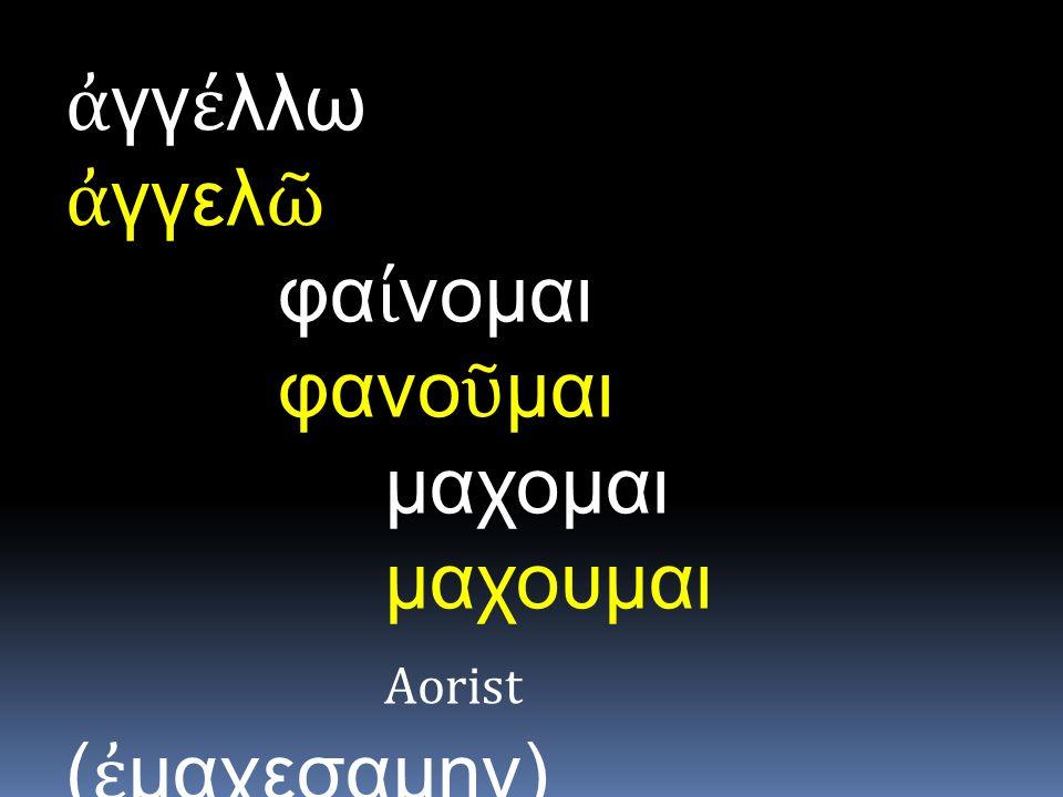 ἀ γγ έ λλω ἀ γγελ ῶ φα ί νομαι φανο ῦ μαι μαχομαι μαχουμαι Aorist ( ἐ μαχεσαμην)