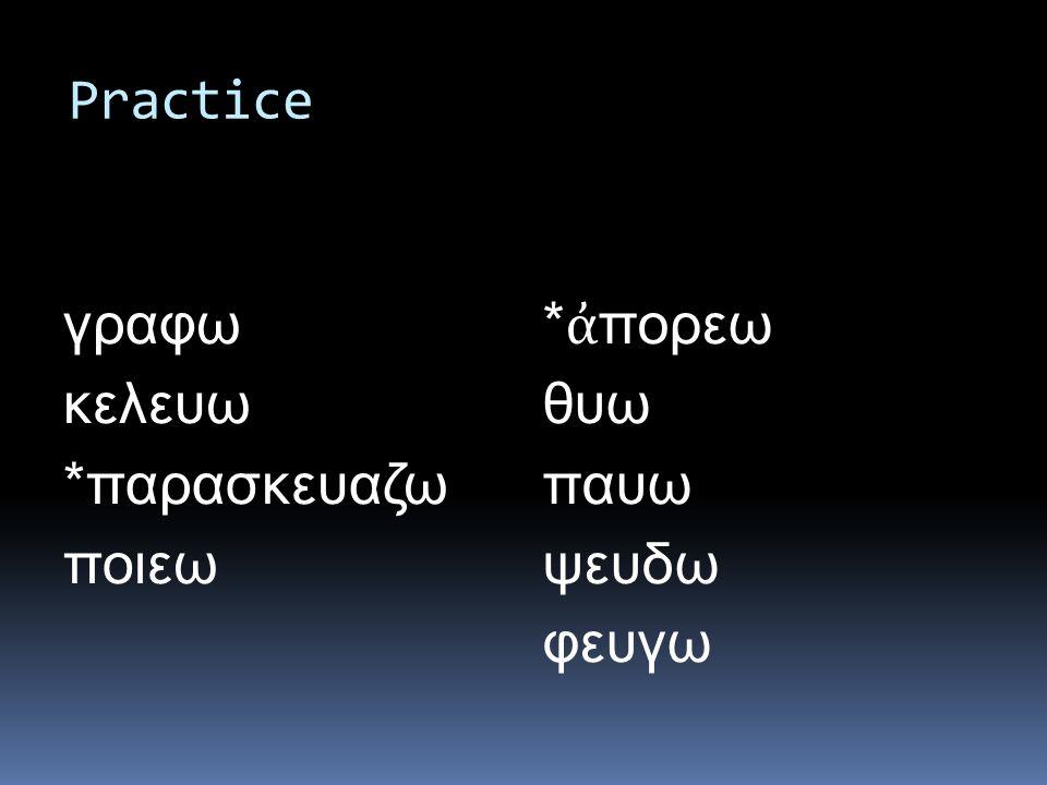 Practice γραφω κελευω *παρασκευαζω ποιεω * ἀ πορεω θυω παυω ψευδω φευγω