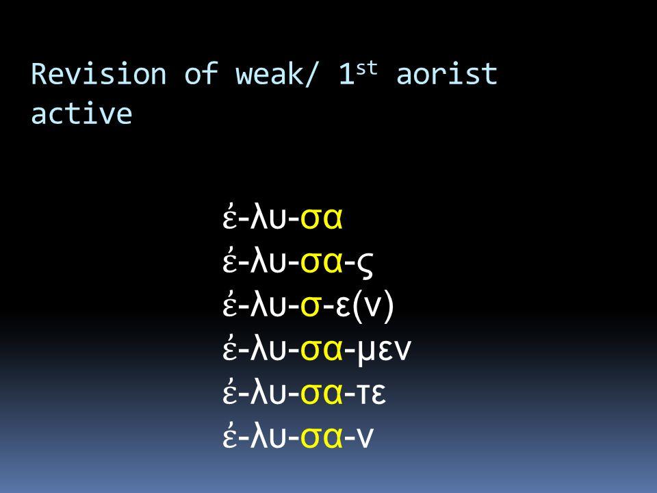 ἐ -λυ-σα ἐ -λυ-σα-ς ἐ -λυ-σ-ε(ν) ἐ -λυ-σα-μεν ἐ -λυ-σα-τε ἐ -λυ-σα-ν Revision of weak/ 1 st aorist active