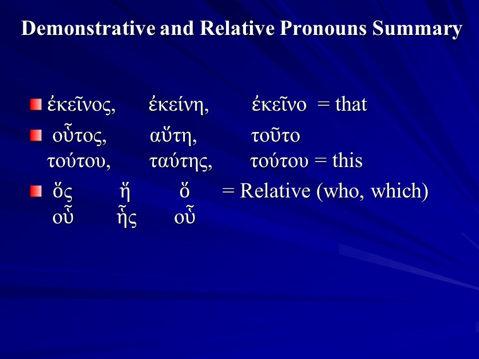 Demonstrative and Relative Pronouns Summary ἐ κε ῖ νος, ἐ κείνη, ἐ κε ῖ νο = that ο ὗ τος, α ὕ τη, το ῦ το τούτου, ταύτης, τούτου = this ο ὗ τος, α ὕ τη, το ῦ το τούτου, ταύτης, τούτου = this ὅ ς ἥ ὅ = Relative (who, which) ο ὗ ἧ ς ο ὗ ὅ ς ἥ ὅ = Relative (who, which) ο ὗ ἧ ς ο ὗ