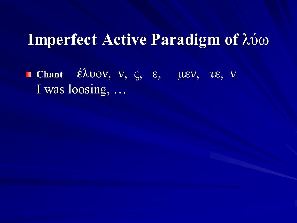 Imperfect Active Paradigm of λύω Chant : ἐ λυον, ν, ς, ε, μεν, τε, ν I was loosing, …