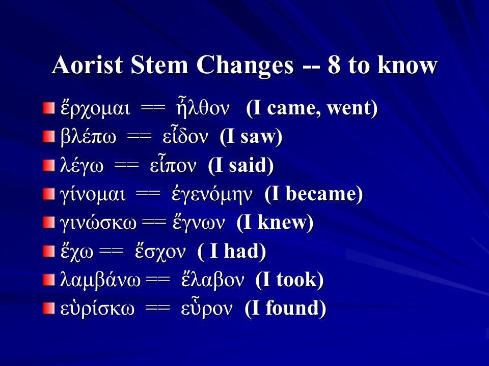 Aorist Stem Changes -- 8 to know ἔ ρχομαι == ἦ λθον (I came, went) βλέπω == ε ἶ δον (I saw) λέγω == ε ἶ πον (I said) γίνομαι == ἐ γενόμην (I became) γινώσκω == ἔ γνων (I knew) ἔ χω == ἔ σχον ( I had) λαμβάνω == ἔ λαβον (I took) ε ὑ ρίσκω == ε ὗ ρον (I found)