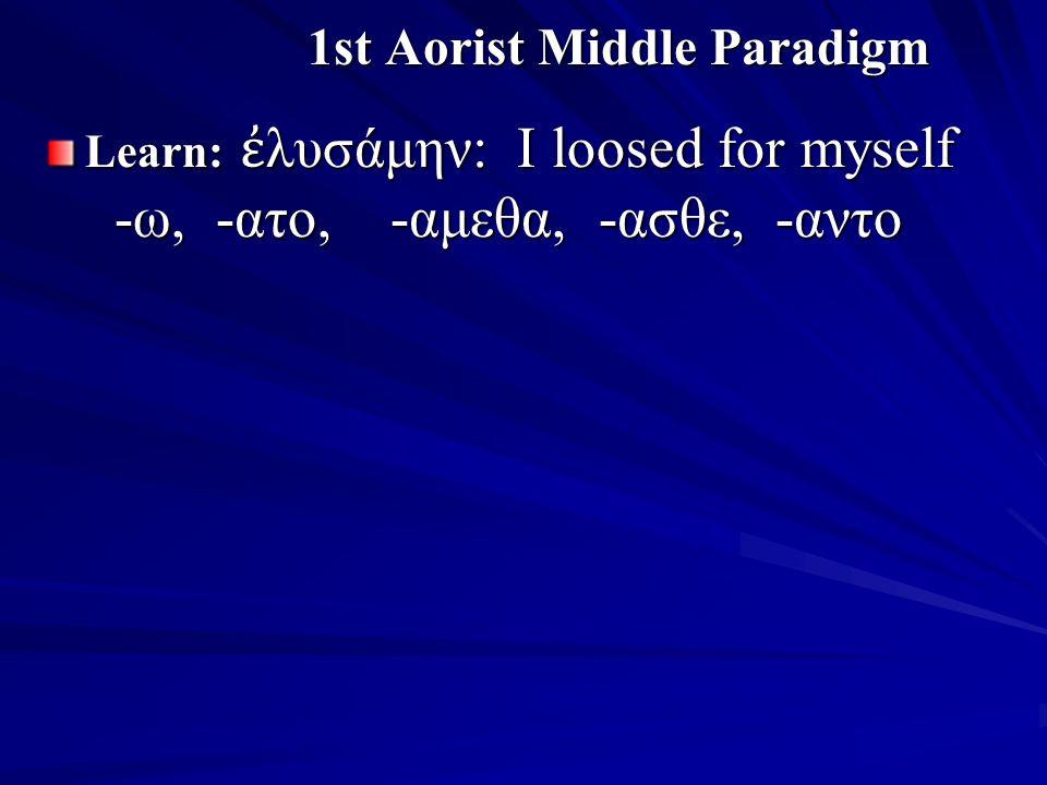 1st Aorist Middle Paradigm Learn: ἐ λυσάμην: I loosed for myself -ω, -ατο, -αμεθα, -ασθε, -αντο