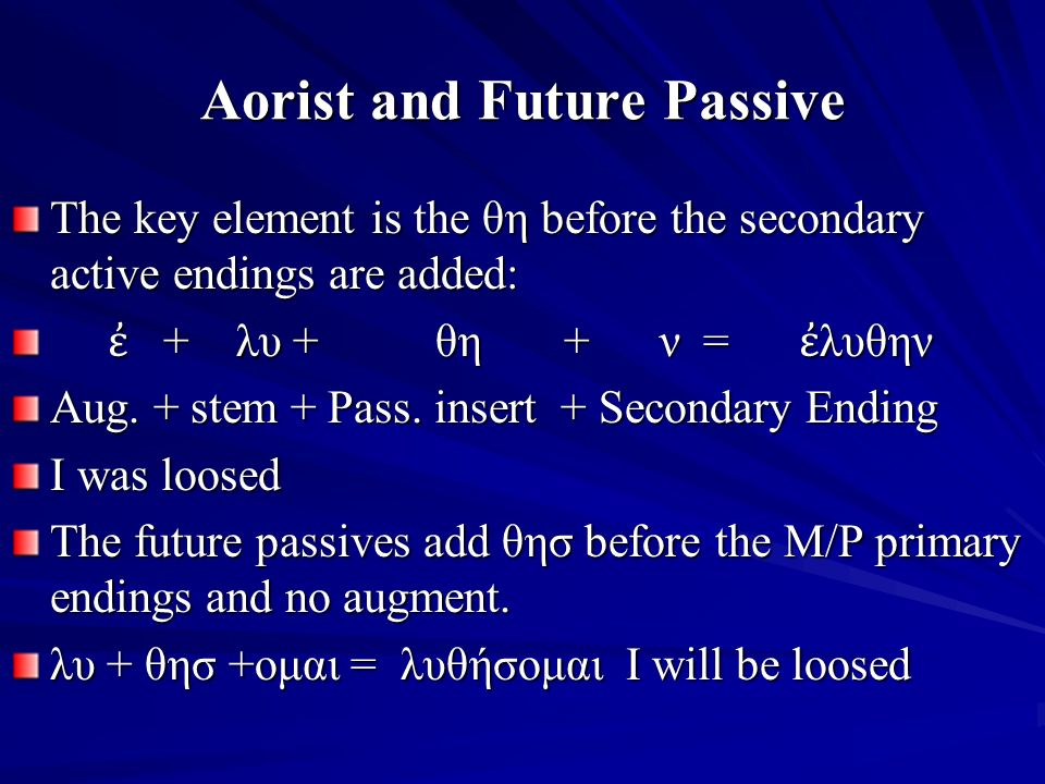 Aorist and Future Passive The key element is the θη before the secondary active endings are added: ἐ + λυ + θη + ν = ἐ λυθην ἐ + λυ + θη + ν = ἐ λυθην