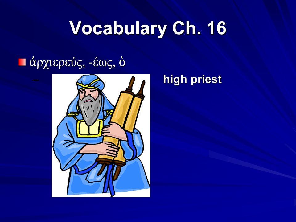Vocabulary Ch. 16 ἀ ρχιερεύς, -έως, ὁ – high priest