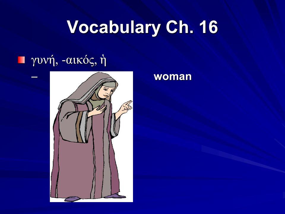 Vocabulary Ch. 16 γυνή, -αικός, ἡ γυνή, -αικός, ἡ – woman