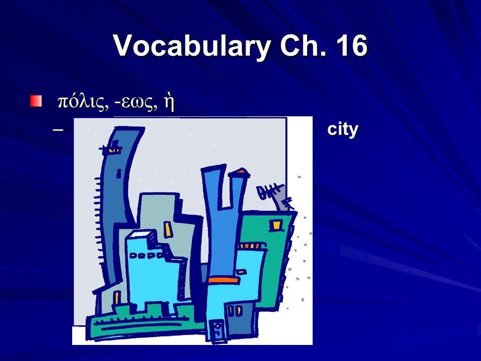 Vocabulary Ch. 16 πόλις, -εως, ἡ πόλις, -εως, ἡ – city