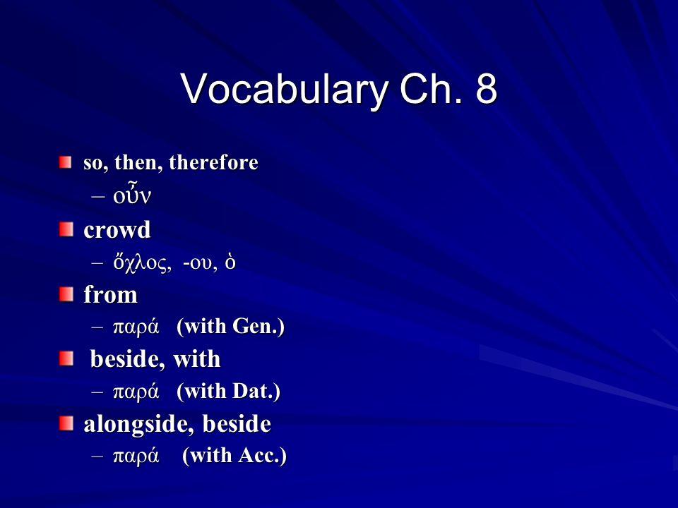 so, then, therefore –οὖν–οὖν–οὖν–οὖνcrowd – ὄ χλος, -ου, ὁ from –παρά (with Gen.) beside, with beside, with –παρά (with Dat.) alongside, beside –παρά