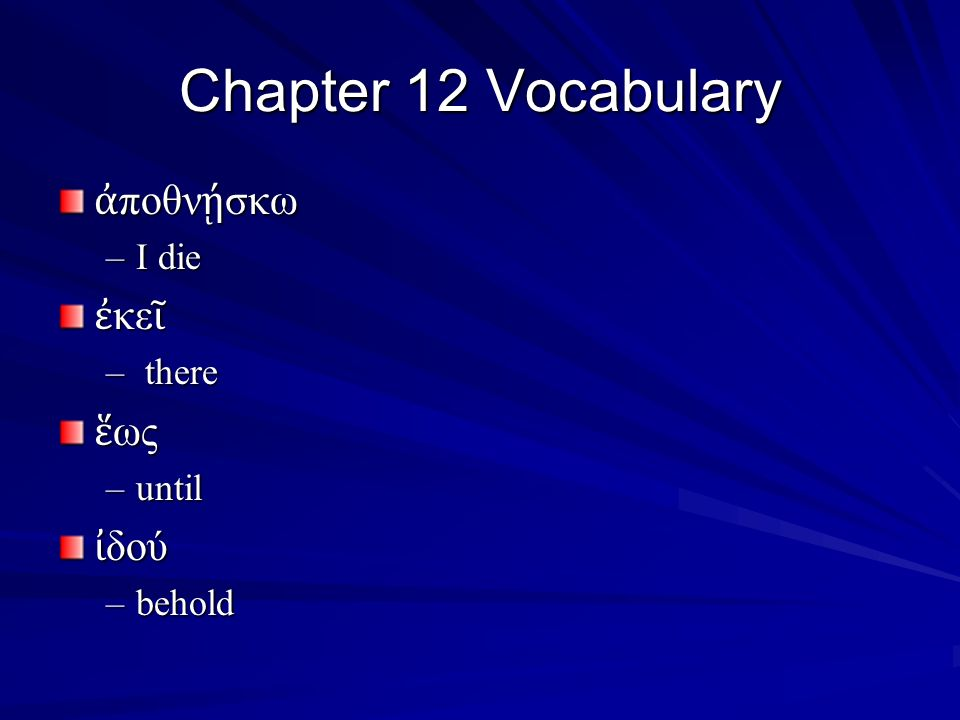 Chapter 12 Vocabulary ἀ ποθν ῄ σκω –I die ἐ κε ῖ – there ἕ ως –until ἰ δού –behold