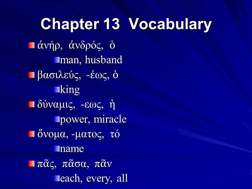 Chapter 13 Vocabulary ἀ νήρ, ἀ νδρός, ὁ man, husband βασιλεύς, - ἐ ως, ὁ king δύναμις, -εως, ἡ power, miracle ὄ νομα, -ματος, τό name π ᾶ ς, π ᾶ σα, π ᾶ ν each, every, all