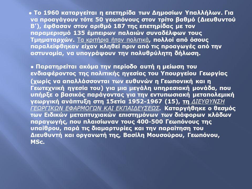 ● Το 1960 καταργείται η επετηρίδα των Δημοσίων Υπαλλήλων. Για να προαγάγουν τότε 50 γεωπόνους στον τρίτο βαθμό (Διευθυντού Β'), έφθασαν στον αριθμό 18