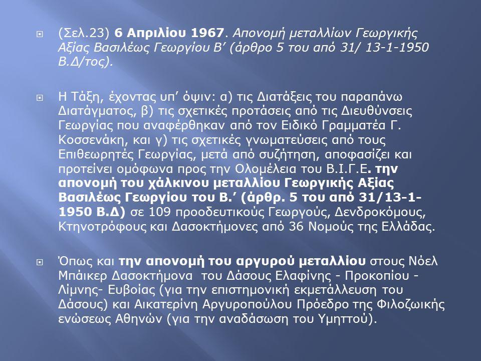  (Σελ.23) 6 Απριλίου 1967. Απονομή μεταλλίων Γεωργικής Αξίας Βασιλέως Γεωργίου Β' (άρθρο 5 του από 31/ 13-1-1950 Β.Δ/τος).  Η Τάξη, έχοντας υπ' όψιν