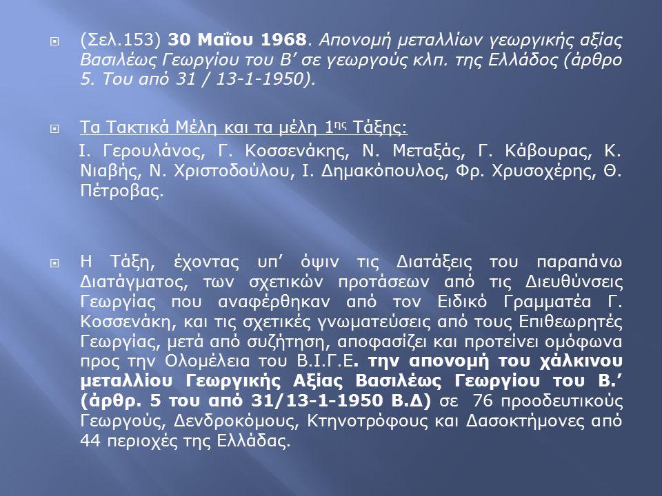  (Σελ.153) 30 Μαΐου 1968. Απονομή μεταλλίων γεωργικής αξίας Βασιλέως Γεωργίου του Β' σε γεωργούς κλπ. της Ελλάδος (άρθρο 5. Του από 31 / 13-1-1950).