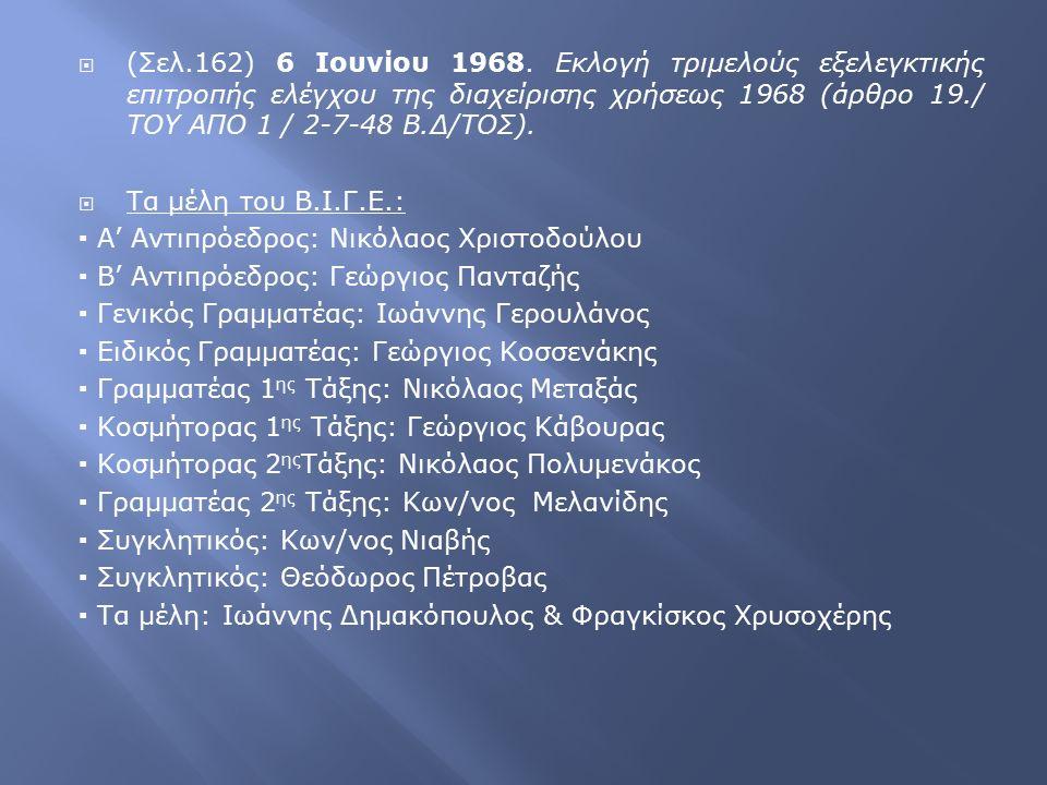  (Σελ.162) 6 Ιουνίου 1968. Εκλογή τριμελούς εξελεγκτικής επιτροπής ελέγχου της διαχείρισης χρήσεως 1968 (άρθρο 19./ ΤΟΥ ΑΠΟ 1 / 2-7-48 Β.Δ/ΤΟΣ).  Τα