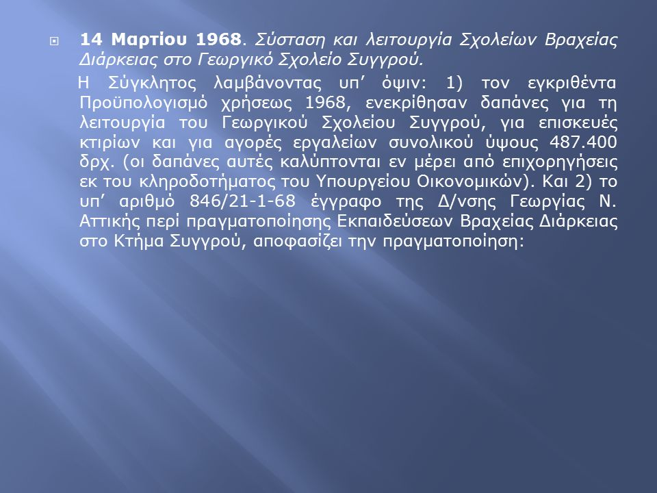  14 Μαρτίου 1968. Σύσταση και λειτουργία Σχολείων Βραχείας Διάρκειας στο Γεωργικό Σχολείο Συγγρού. Η Σύγκλητος λαμβάνοντας υπ' όψιν: 1) τον εγκριθέντ