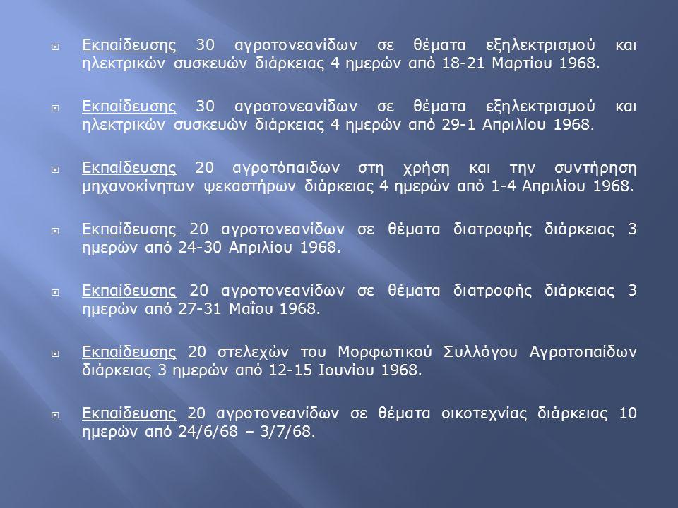  Εκπαίδευσης 30 αγροτονεανίδων σε θέματα εξηλεκτρισμού και ηλεκτρικών συσκευών διάρκειας 4 ημερών από 18-21 Μαρτίου 1968.  Εκπαίδευσης 30 αγροτονεαν