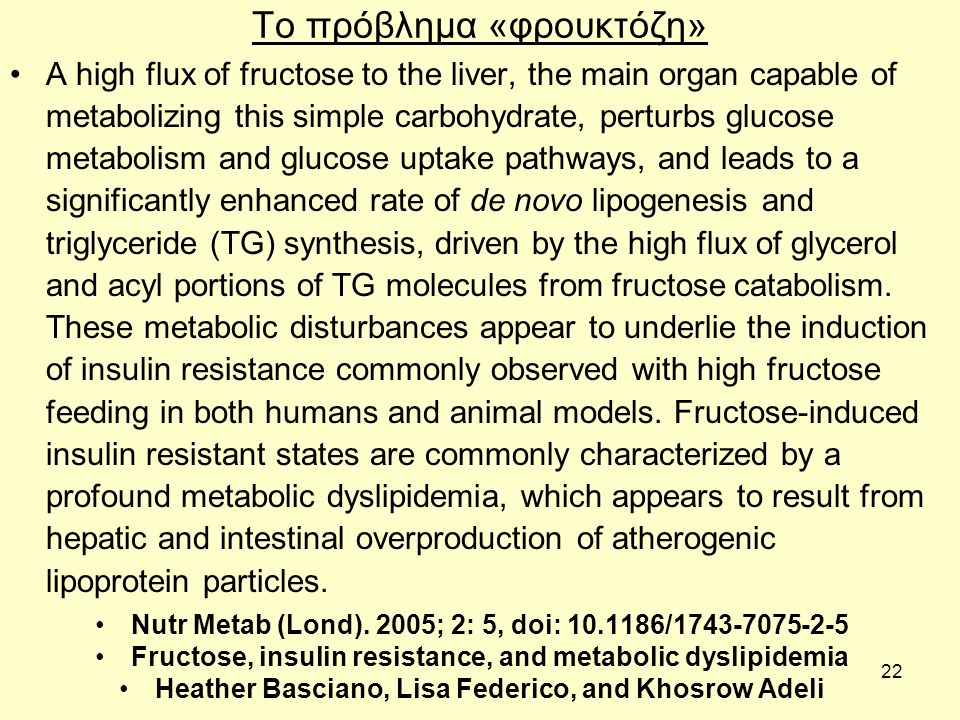 22 Το πρόβλημα «φρουκτόζη» A high flux of fructose to the liver, the main organ capable of metabolizing this simple carbohydrate, perturbs glucose metabolism and glucose uptake pathways, and leads to a significantly enhanced rate of de novo lipogenesis and triglyceride (TG) synthesis, driven by the high flux of glycerol and acyl portions of TG molecules from fructose catabolism.