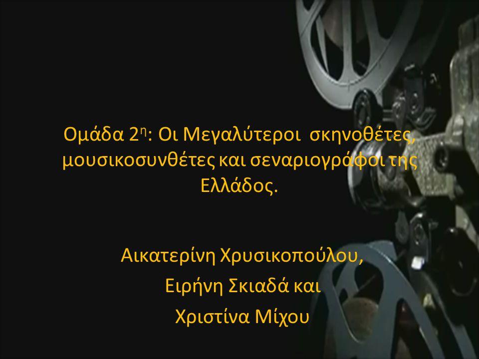 Ομάδα 2 η : Οι Μεγαλύτεροι σκηνοθέτες, μουσικοσυνθέτες και σεναριογράφοι της Ελλάδος.