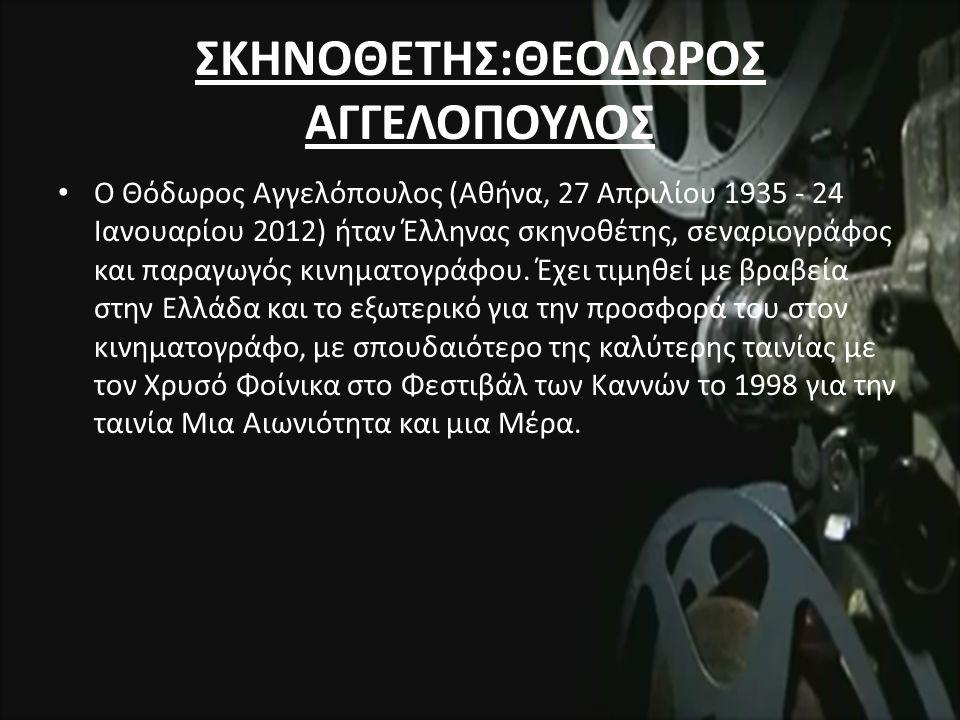 ΣΚΗΝΟΘΕΤΗΣ:ΘΕΟΔΩΡΟΣ ΑΓΓΕΛΟΠΟΥΛΟΣ Ο Θόδωρος Αγγελόπουλος (Αθήνα, 27 Απριλίου 1935 - 24 Ιανουαρίου 2012) ήταν Έλληνας σκηνοθέτης, σεναριογράφος και παραγωγός κινηματογράφου.