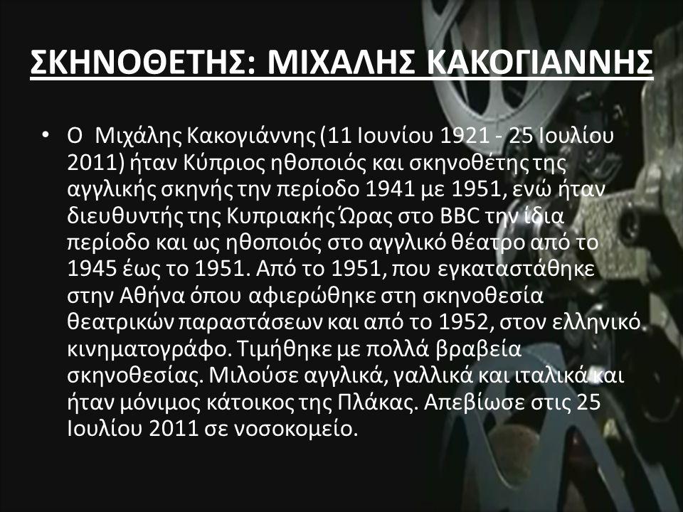 ΣΚΗΝΟΘΕΤΗΣ: ΜΙΧΑΛΗΣ ΚΑΚΟΓΙΑΝΝΗΣ Ο Μιχάλης Κακογιάννης (11 Ιουνίου 1921 - 25 Ιουλίου 2011) ήταν Κύπριος ηθοποιός και σκηνοθέτης της αγγλικής σκηνής την περίοδο 1941 με 1951, ενώ ήταν διευθυντής της Κυπριακής Ώρας στο BBC την ίδια περίοδο και ως ηθοποιός στο αγγλικό θέατρο από το 1945 έως το 1951.