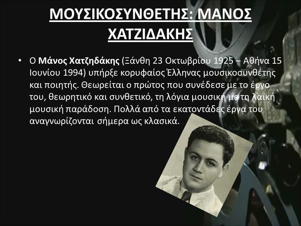 ΜΟΥΣΙΚΟΣΥΝΘΕΤΗΣ: ΜΑΝΟΣ ΧΑΤΖΙΔΑΚΗΣ Ο Μάνος Χατζηδάκης (Ξάνθη 23 Οκτωβρίου 1925 – Αθήνα 15 Ιουνίου 1994) υπήρξε κορυφαίος Έλληνας μουσικοσυνθέτης και ποιητής.